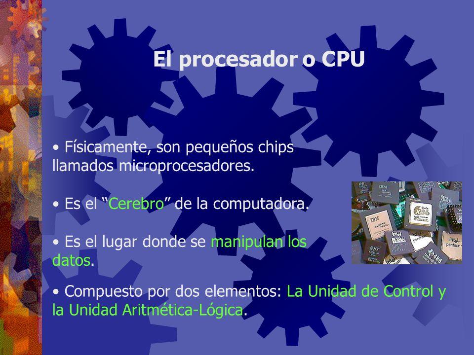 El procesador o CPU Físicamente, son pequeños chips llamados microprocesadores. Es el Cerebro de la computadora.