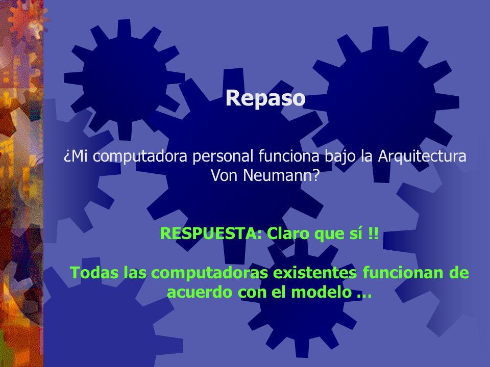 Repaso ¿Mi computadora personal funciona bajo la Arquitectura Von Neumann RESPUESTA: Claro que sí !!