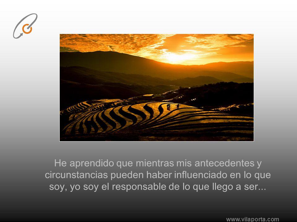 He aprendido que mientras mis antecedentes y circunstancias pueden haber influenciado en lo que soy, yo soy el responsable de lo que llego a ser...