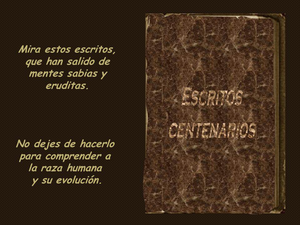 Mira estos escritos, que han salido de mentes sabias y eruditas.