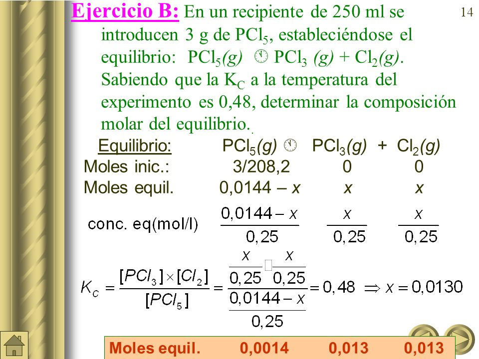 Ejercicio B: En un recipiente de 250 ml se introducen 3 g de PCl5, estableciéndose el equilibrio: PCl5(g)  PCl3 (g) + Cl2(g). Sabiendo que la KC a la temperatura del experimento es 0,48, determinar la composición molar del equilibrio..