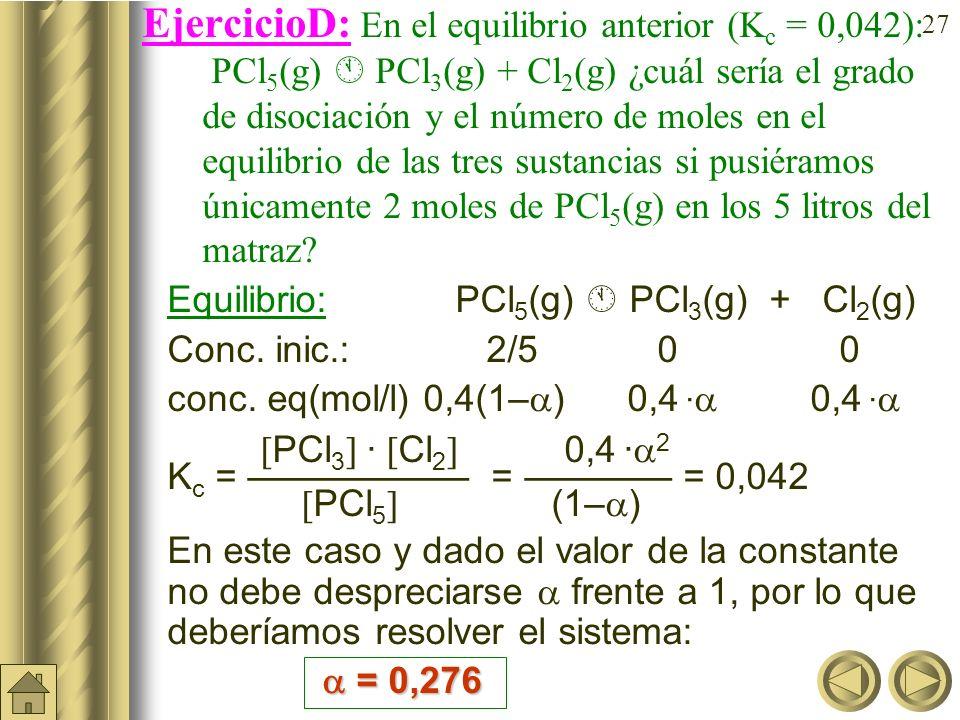 EjercicioD: En el equilibrio anterior (Kc = 0,042): PCl5(g)  PCl3(g) + Cl2(g) ¿cuál sería el grado de disociación y el número de moles en el equilibrio de las tres sustancias si pusiéramos únicamente 2 moles de PCl5(g) en los 5 litros del matraz