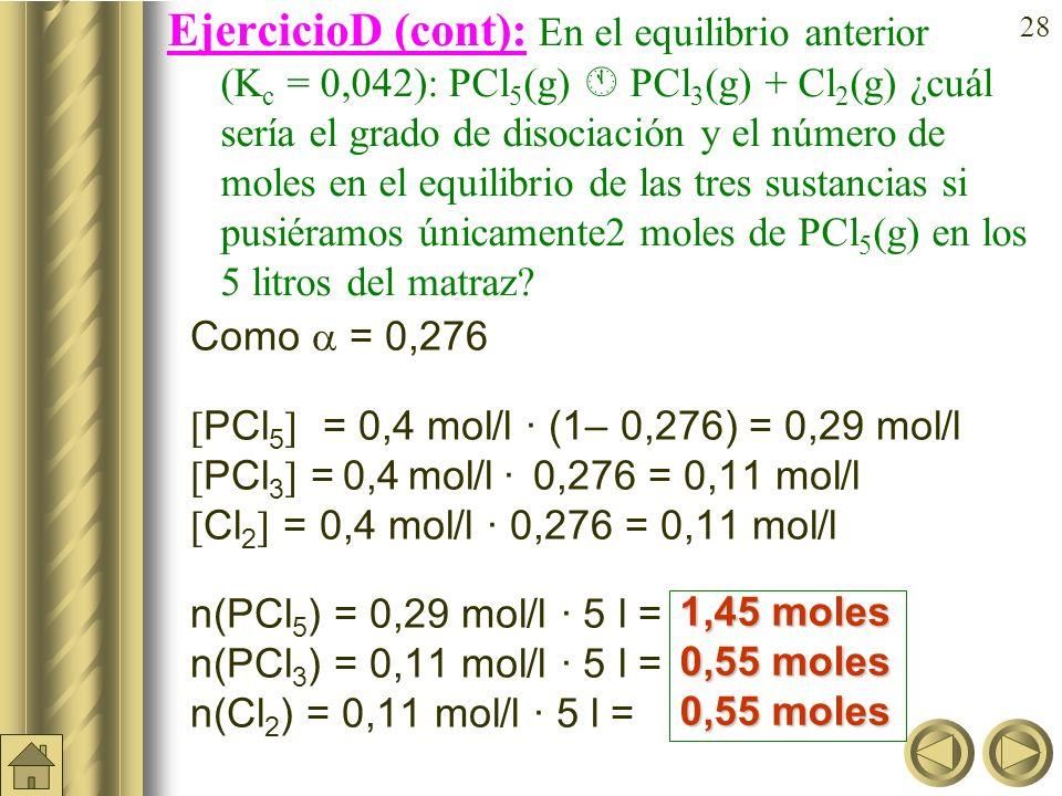 EjercicioD (cont): En el equilibrio anterior (Kc = 0,042): PCl5(g)  PCl3(g) + Cl2(g) ¿cuál sería el grado de disociación y el número de moles en el equilibrio de las tres sustancias si pusiéramos únicamente2 moles de PCl5(g) en los 5litros del matraz