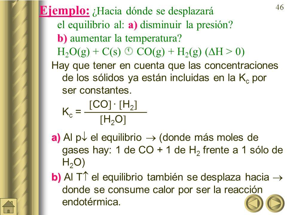 Ejemplo: ¿Hacia dónde se desplazará el equilibrio al: a)disminuir la presión b) aumentar la temperatura H2O(g) + C(s)  CO(g) + H2(g) (H > 0)