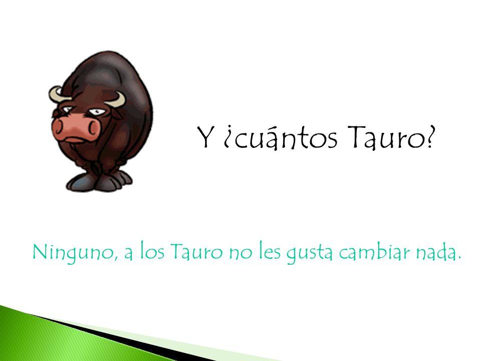 Y ¿cuántos Tauro Ninguno, a los Tauro no les gusta cambiar nada.