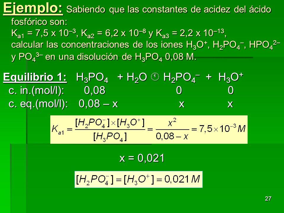 Ejemplo: Sabiendo que las constantes de acidez del ácido fosfórico son: Ka1 = 7,5 x 10–3, Ka2 = 6,2 x 10–8 y Ka3 = 2,2 x 10–13, calcular las concentraciones de los iones H3O+, H2PO4–, HPO42– y PO43– en una disolución de H3PO4 0,08M.