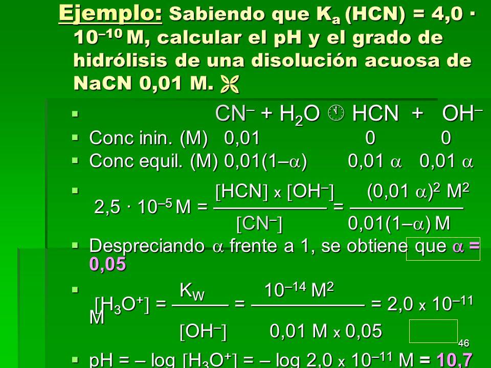 Ejemplo: Sabiendo que Ka (HCN) = 4,0 · 10–10 M, calcular el pH y el grado de hidrólisis de una disolución acuosa de NaCN 0,01 M. 