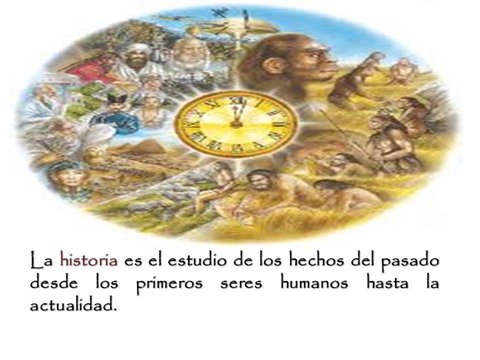 La historia es el estudio de los hechos del pasado desde los primeros seres humanos hasta la actualidad.