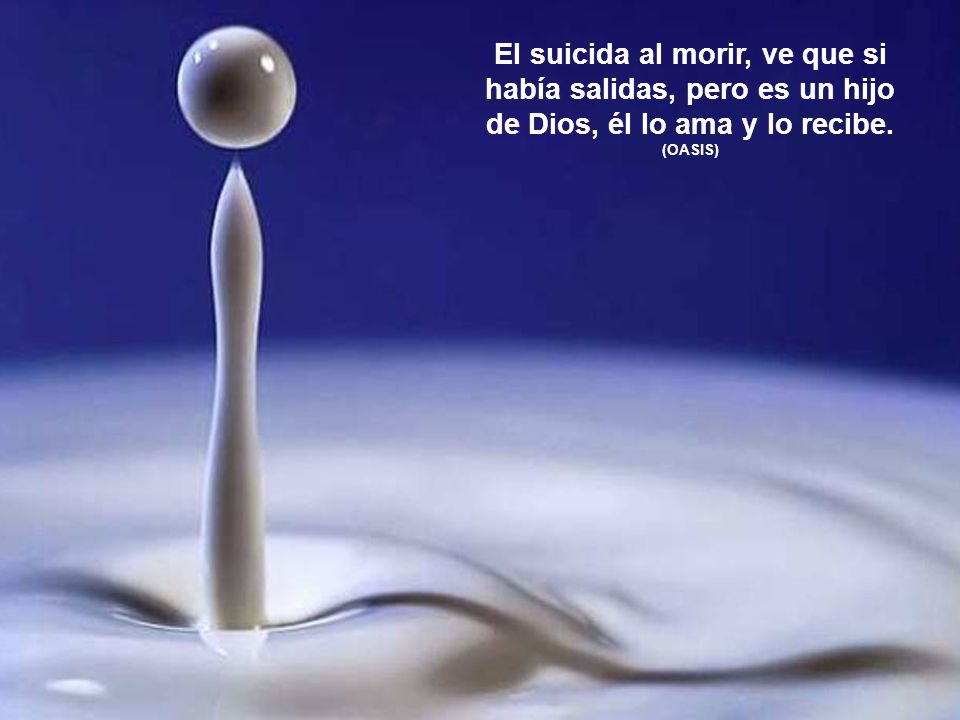 El suicida al morir, ve que si había salidas, pero es un hijo de Dios, él lo ama y lo recibe.