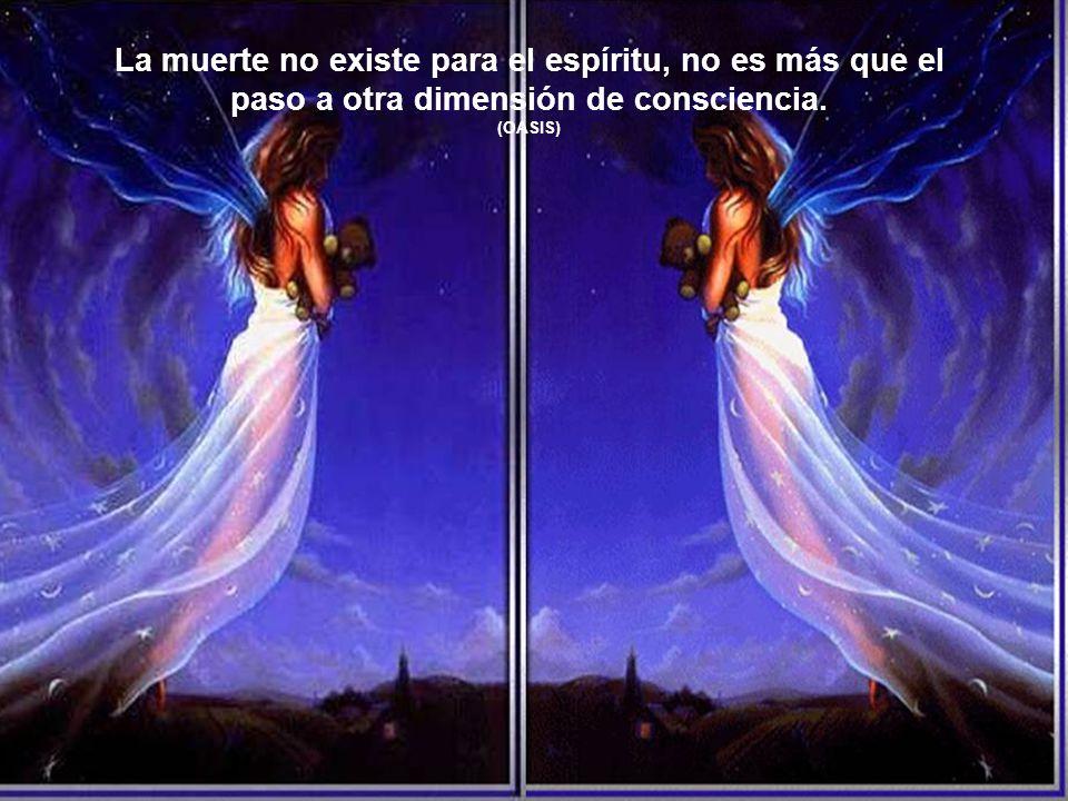 La muerte no existe para el espíritu, no es más que el paso a otra dimensión de consciencia.