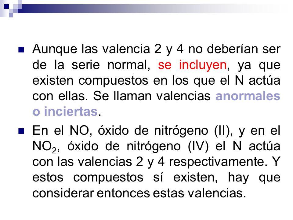 Aunque las valencia 2 y 4 no deberían ser de la serie normal, se incluyen, ya que existen compuestos en los que el N actúa con ellas. Se llaman valencias anormales o inciertas.