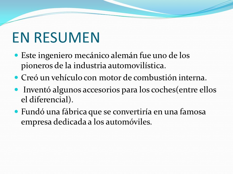 EN RESUMEN Este ingeniero mecánico alemán fue uno de los pioneros de la industria automovilística. Creó un vehículo con motor de combustión interna.