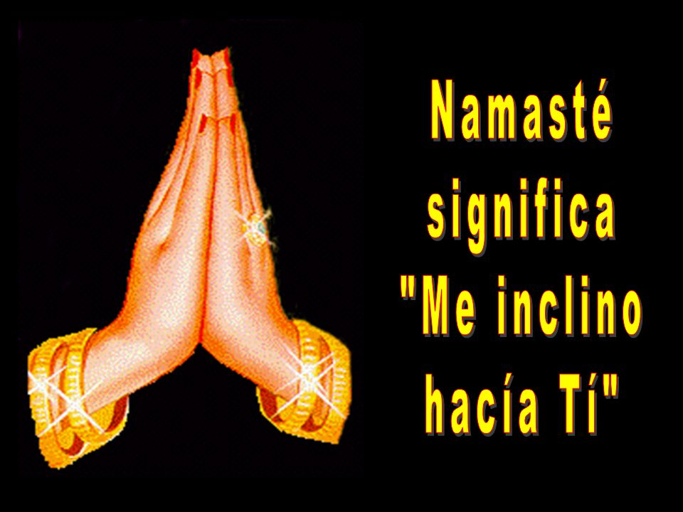 Namasté significa Me inclino hacía Tí