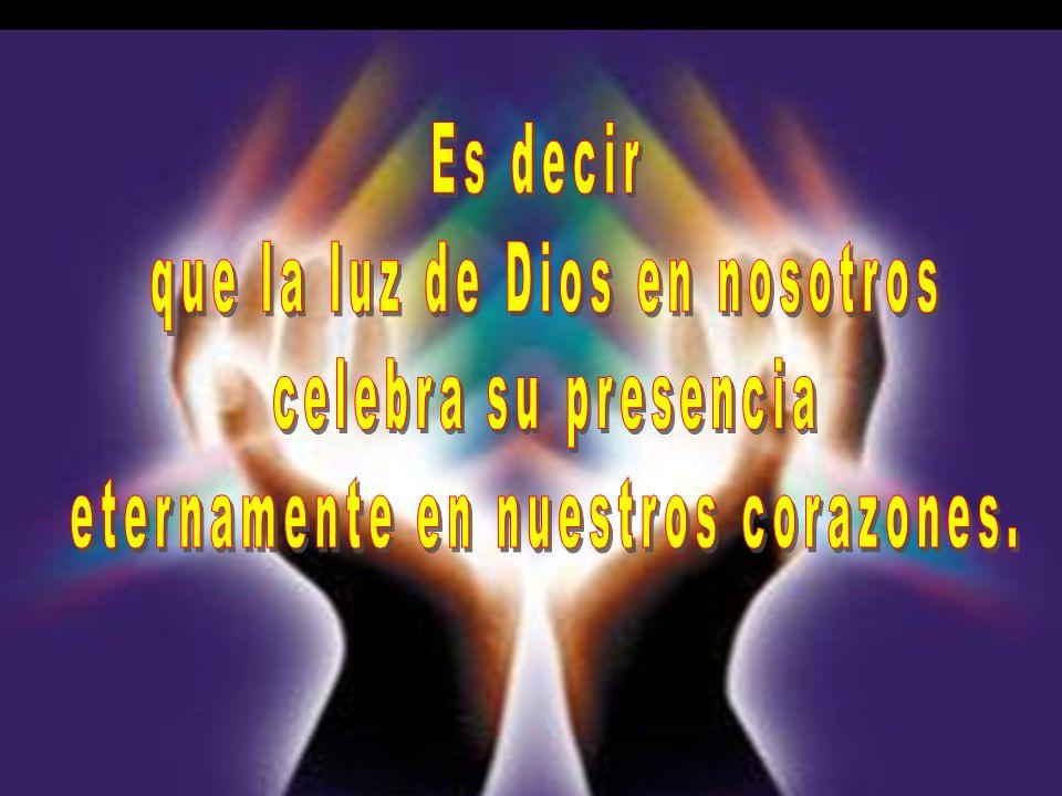 que la luz de Dios en nosotros celebra su presencia