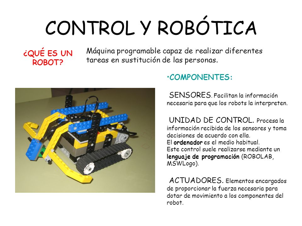 CONTROL Y ROBÓTICA ¿QUÉ ES UN ROBOT Máquina programable capaz de realizar diferentes tareas en sustitución de las personas.
