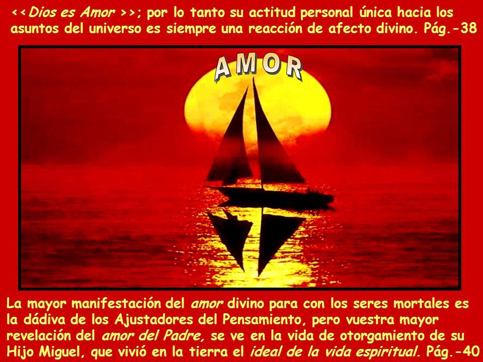 <<Dios es Amor >>; por lo tanto su actitud personal única hacia los asuntos del universo es siempre una reacción de afecto divino. Pág.-38