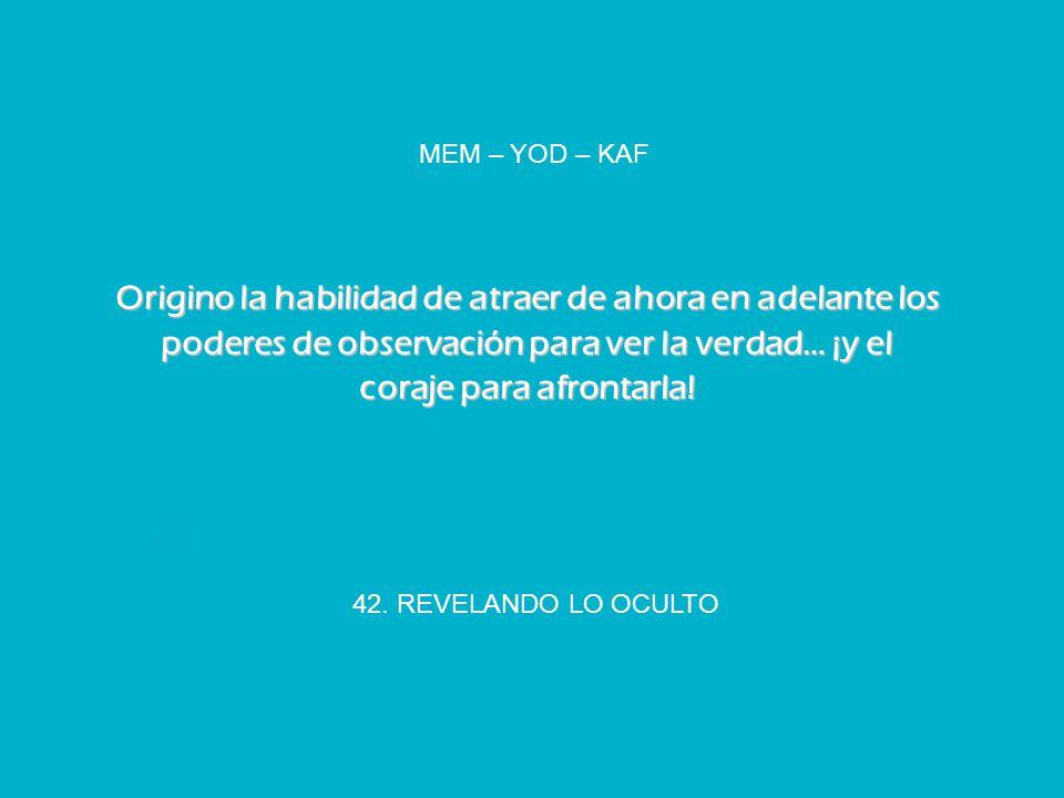 MEM – YOD – KAF Origino la habilidad de atraer de ahora en adelante los poderes de observación para ver la verdad… ¡y el coraje para afrontarla!