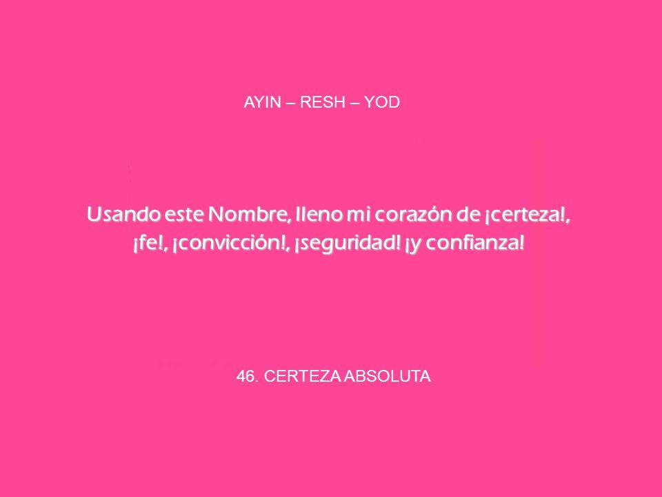 AYIN – RESH – YOD Usando este Nombre, lleno mi corazón de ¡certeza!, ¡fe!, ¡convicción!, ¡seguridad! ¡y confianza!