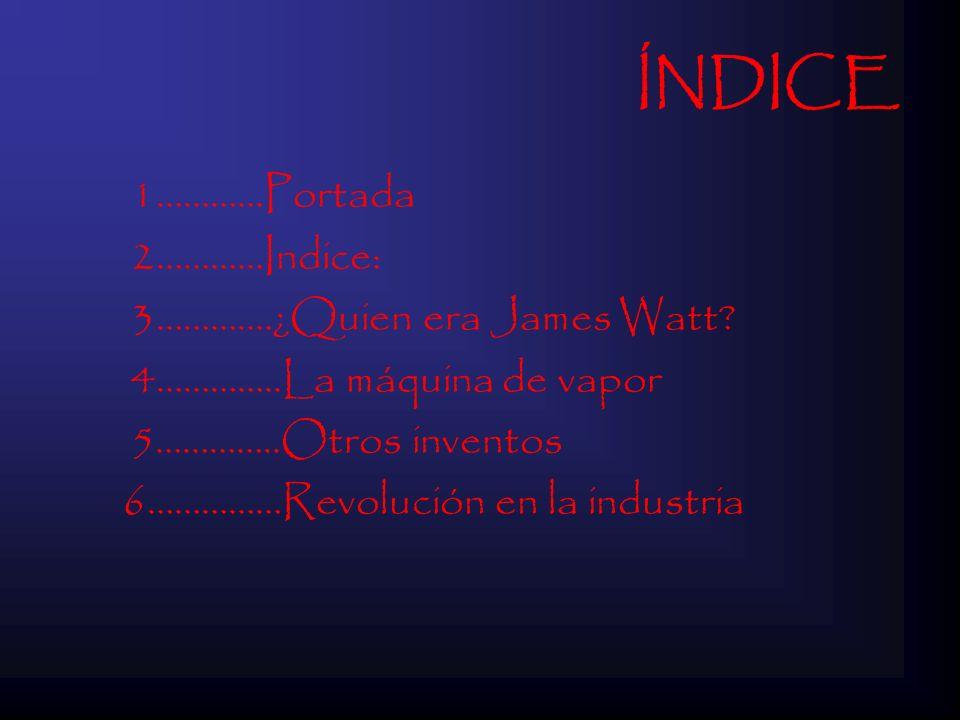 ÍNDICE 1…………Portada 2…………Indice: 3………….¿Quien era James Watt