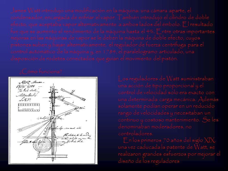 James Watt introdujo una modificación en la máquina: una cámara aparte, el condensador, encargada de enfriar el vapor. También introdujo el cilindro de doble efecto, que aceptaba vapor alternativamente a ambos lados del émbolo. El resultado fue que se aumento el rendimiento de la máquina hasta el 4%. Entre otras importantes mejoras en las máquinas de vapor se le deben la máquina de doble efecto, cuyos pistones suben y bajan alternativamente, el regulador de fuerza centrífuga para el control automático de la máquina y, en 1784, el paralelogramo articulado, una disposición de rodetes conectados que guían el movimiento del pistón.