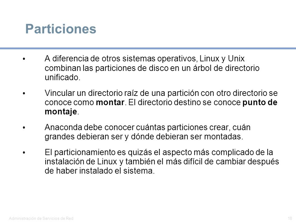 Particiones A diferencia de otros sistemas operativos, Linux y Unix combinan las particiones de disco en un árbol de directorio unificado.