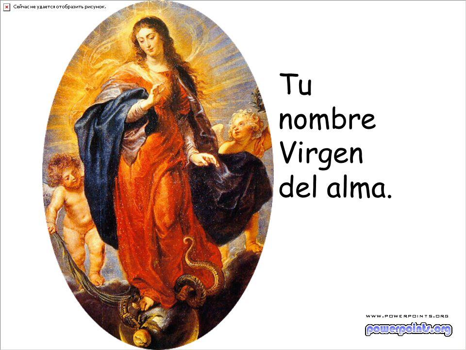 Tu nombre Virgen del alma.