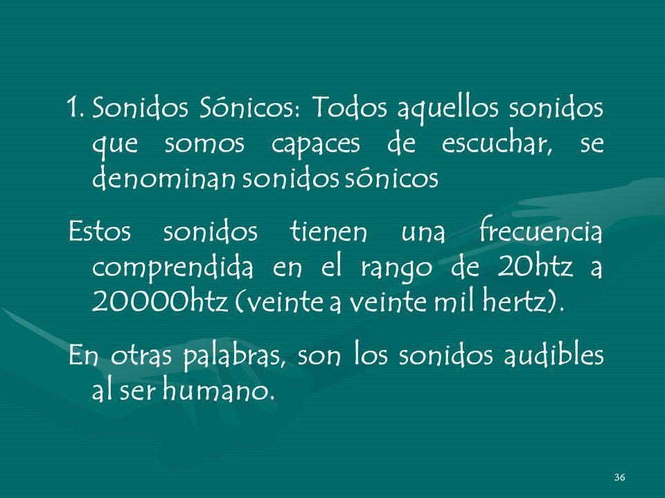 Sonidos Sónicos: Todos aquellos sonidos que somos capaces de escuchar, se denominan sonidos sónicos