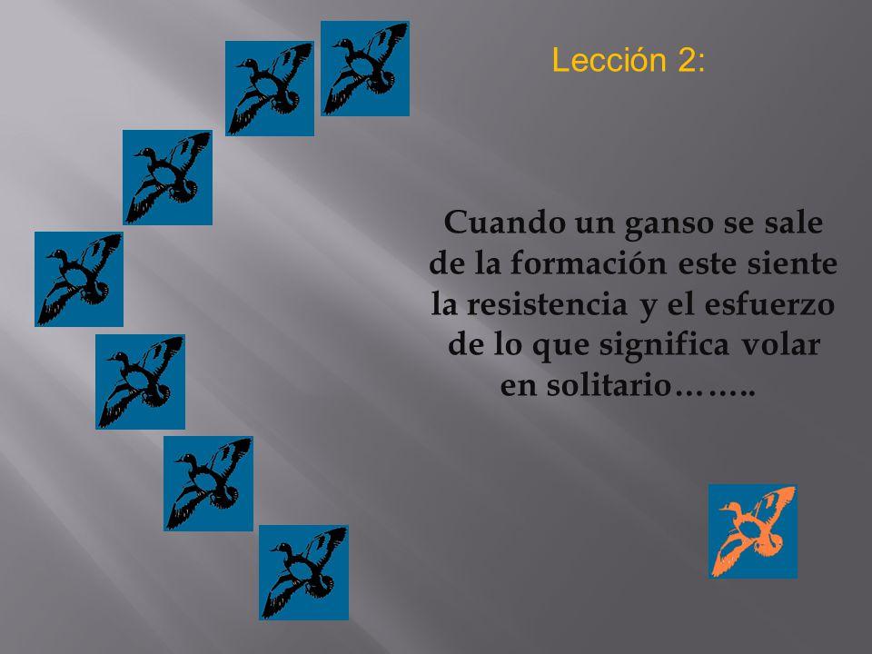 Lección 2: Cuando un ganso se sale de la formación este siente la resistencia y el esfuerzo de lo que significa volar en solitario……..