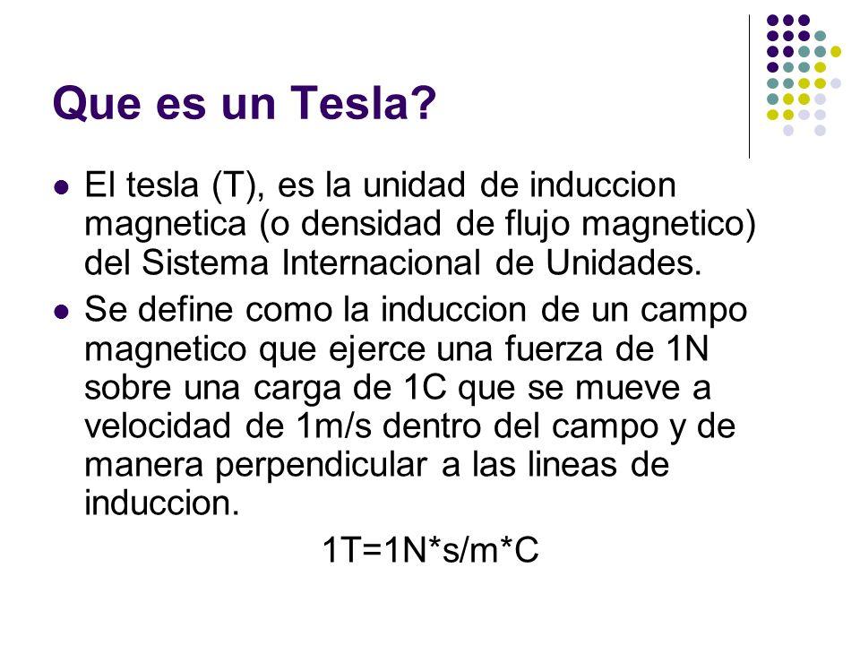 Que es un Tesla El tesla (T), es la unidad de induccion magnetica (o densidad de flujo magnetico) del Sistema Internacional de Unidades.