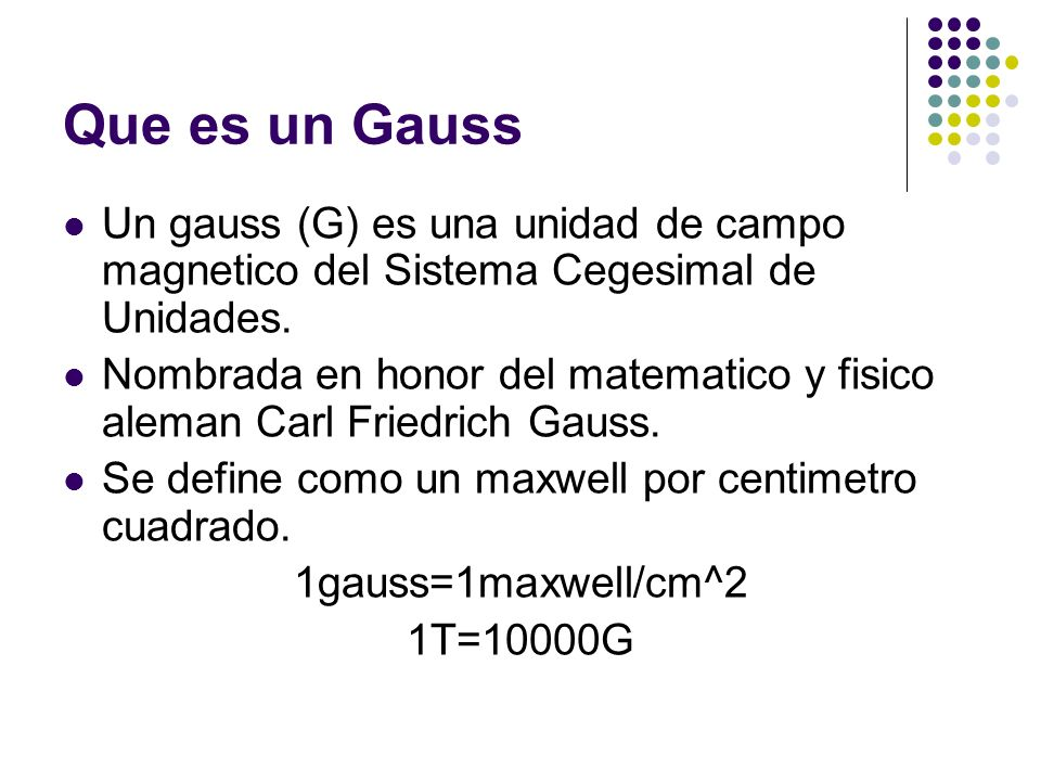 Que es un Gauss Un gauss (G) es una unidad de campo magnetico del Sistema Cegesimal de Unidades.
