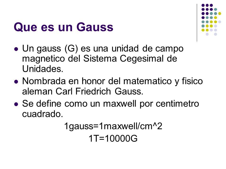 Que es un GaussUn gauss (G) es una unidad de campo magnetico del Sistema Cegesimal de Unidades.