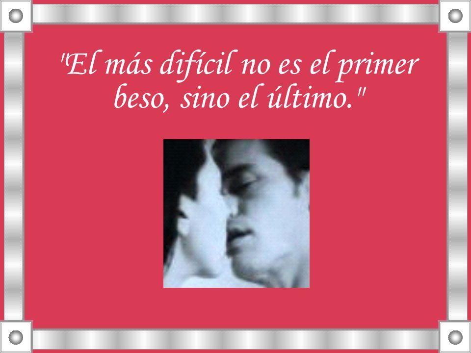 El más difícil no es el primer beso, sino el último.
