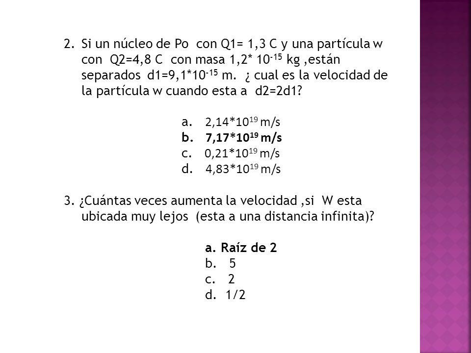 Si un núcleo de Po con Q1= 1,3 C y una partícula w con Q2=4,8 C con masa 1,2* 10-15 kg ,están separados d1=9,1*10-15 m. ¿ cual es la velocidad de la partícula w cuando esta a d2=2d1