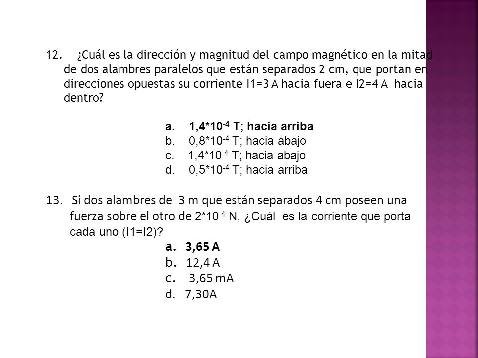 12. ¿Cuál es la dirección y magnitud del campo magnético en la mitad de dos alambres paralelos que están separados 2 cm, que portan en direcciones opuestas su corriente I1=3 A hacia fuera e I2=4 A hacia dentro