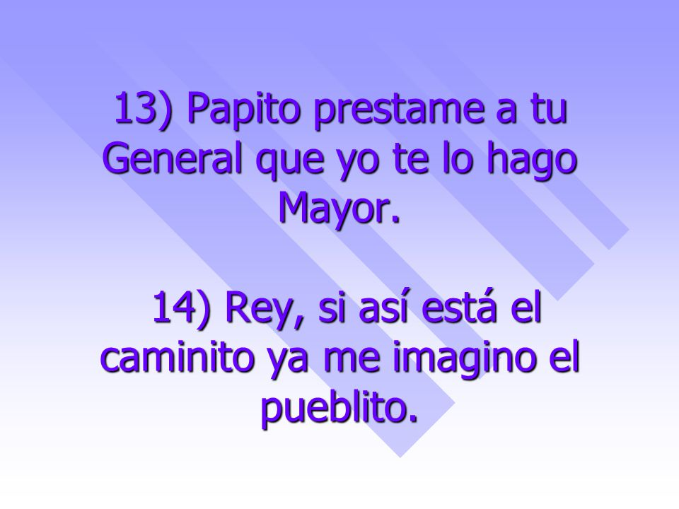 13) Papito prestame a tu General que yo te lo hago Mayor