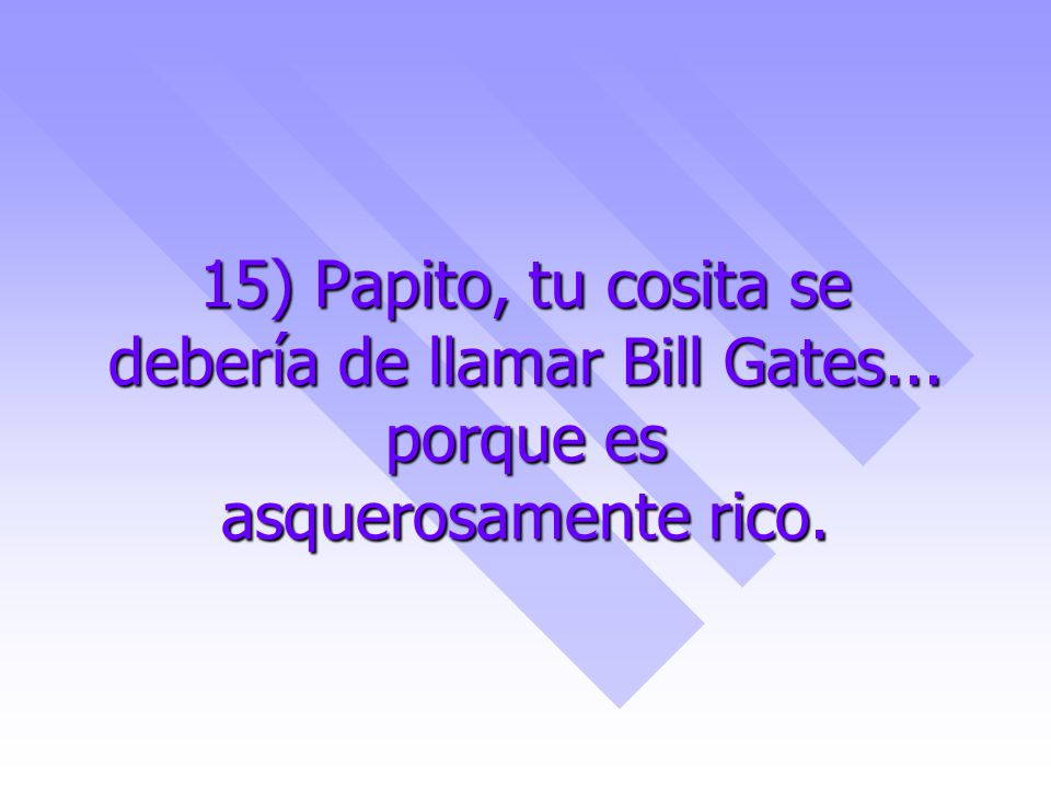 15) Papito, tu cosita se debería de llamar Bill Gates