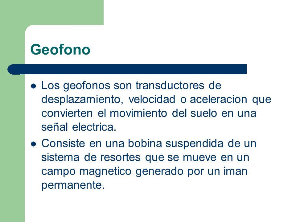 Geofono Los geofonos son transductores de desplazamiento, velocidad o aceleracion que convierten el movimiento del suelo en una señal electrica.