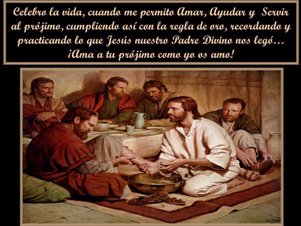 Celebro la vida, cuando me permito Amar, Ayudar y Servir al prójimo, cumpliendo así con la regla de oro, recordando y practicando lo que Jesús nuestro Padre Divino nos legó… ¡Ama a tu prójimo como yo os amo!
