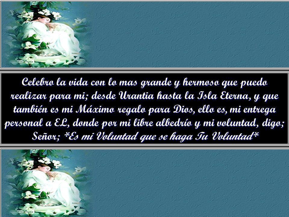 Celebro la vida con lo mas grande y hermoso que puedo realizar para mi; desde Urantia hasta la Isla Eterna, y que también es mi Máximo regalo para Dios, ello es, mi entrega personal a EL, donde por mi libre albedrío y mi voluntad, digo; Señor; *Es mi Voluntad que se haga Tu Voluntad*
