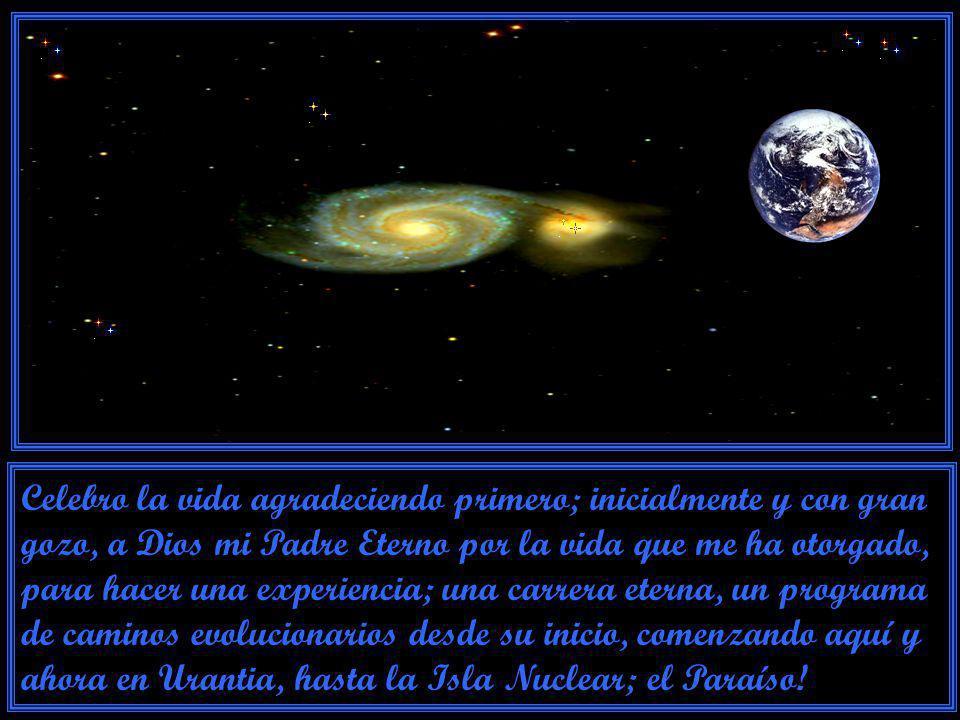 Celebro la vida agradeciendo primero; inicialmente y con gran gozo, a Dios mi Padre Eterno por la vida que me ha otorgado, para hacer una experiencia; una carrera eterna, un programa de caminos evolucionarios desde su inicio, comenzando aquí y ahora en Urantia, hasta la Isla Nuclear; el Paraíso!