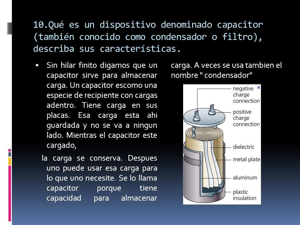 10.Qué es un dispositivo denominado capacitor (también conocido como condensador o filtro), describa sus características.