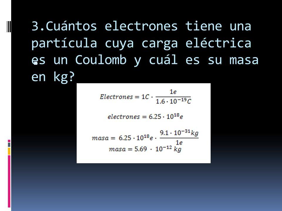 3.Cuántos electrones tiene una partícula cuya carga eléctrica es un Coulomb y cuál es su masa en kg