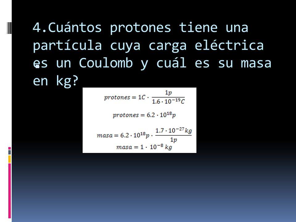 4.Cuántos protones tiene una partícula cuya carga eléctrica es un Coulomb y cuál es su masa en kg
