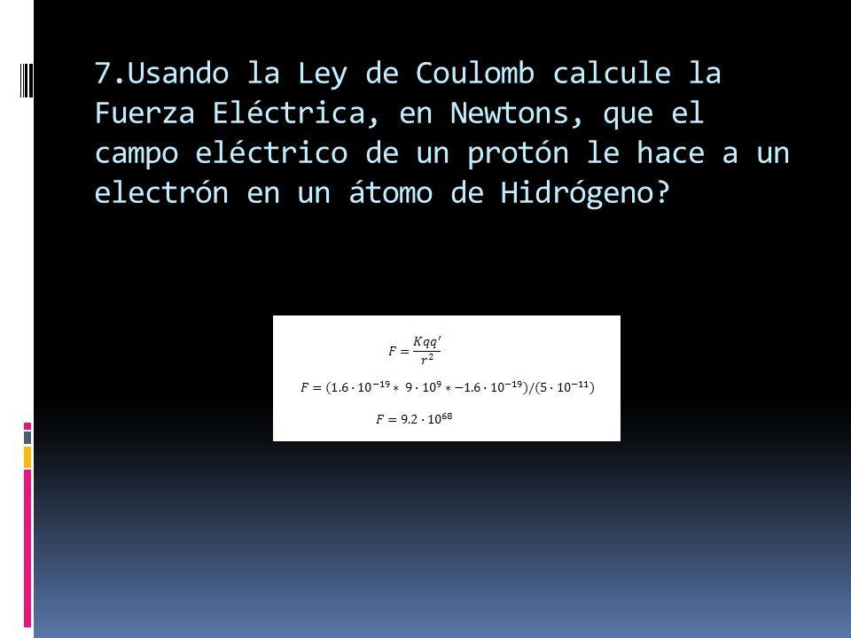 7.Usando la Ley de Coulomb calcule la Fuerza Eléctrica, en Newtons, que el campo eléctrico de un protón le hace a un electrón en un átomo de Hidrógeno