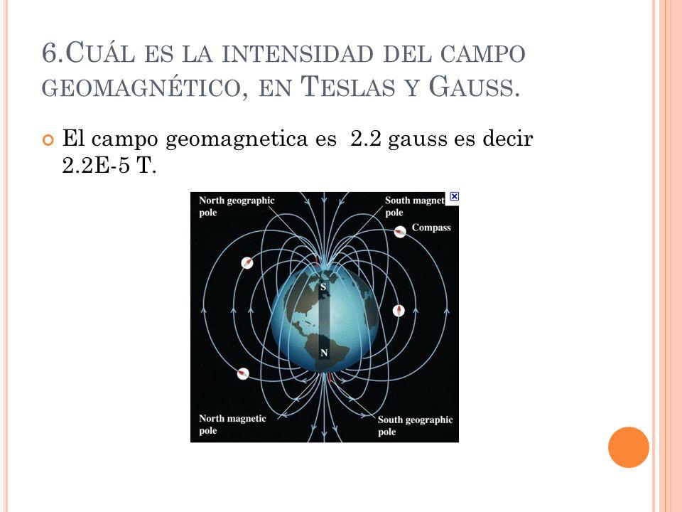 6.Cuál es la intensidad del campo geomagnético, en Teslas y Gauss.