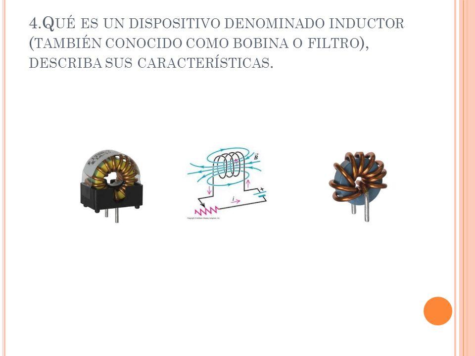 4.Qué es un dispositivo denominado inductor (también conocido como bobina o filtro), describa sus características.