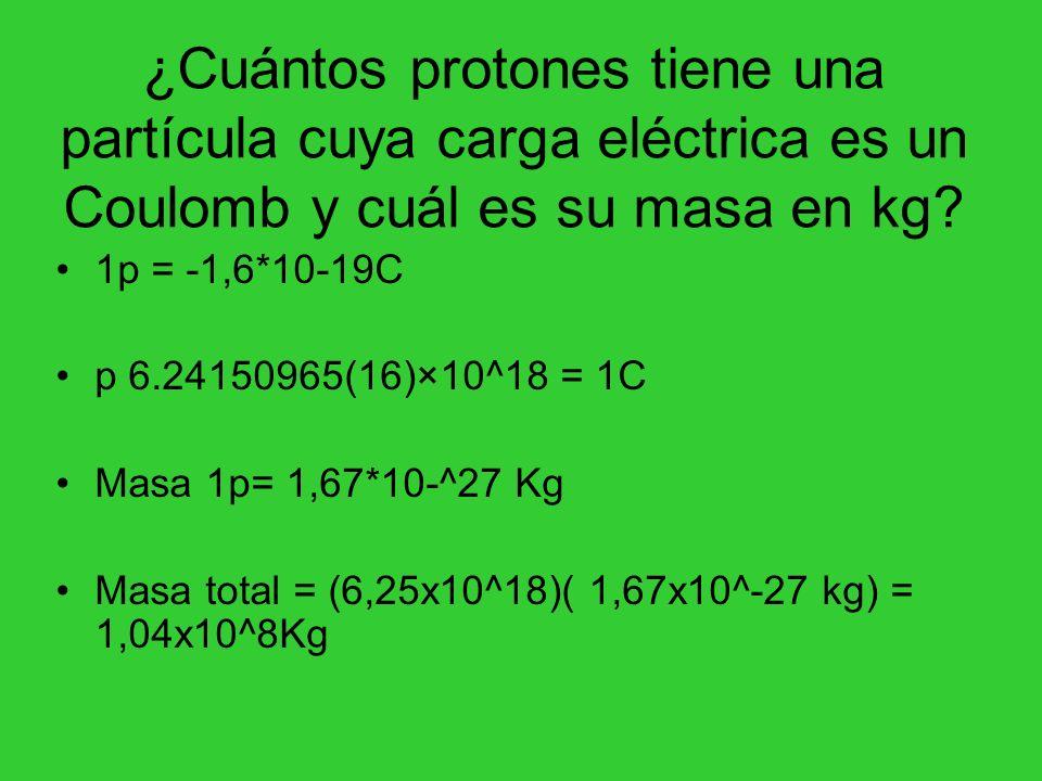¿Cuántos protones tiene una partícula cuya carga eléctrica es un Coulomb y cuál es su masa en kg
