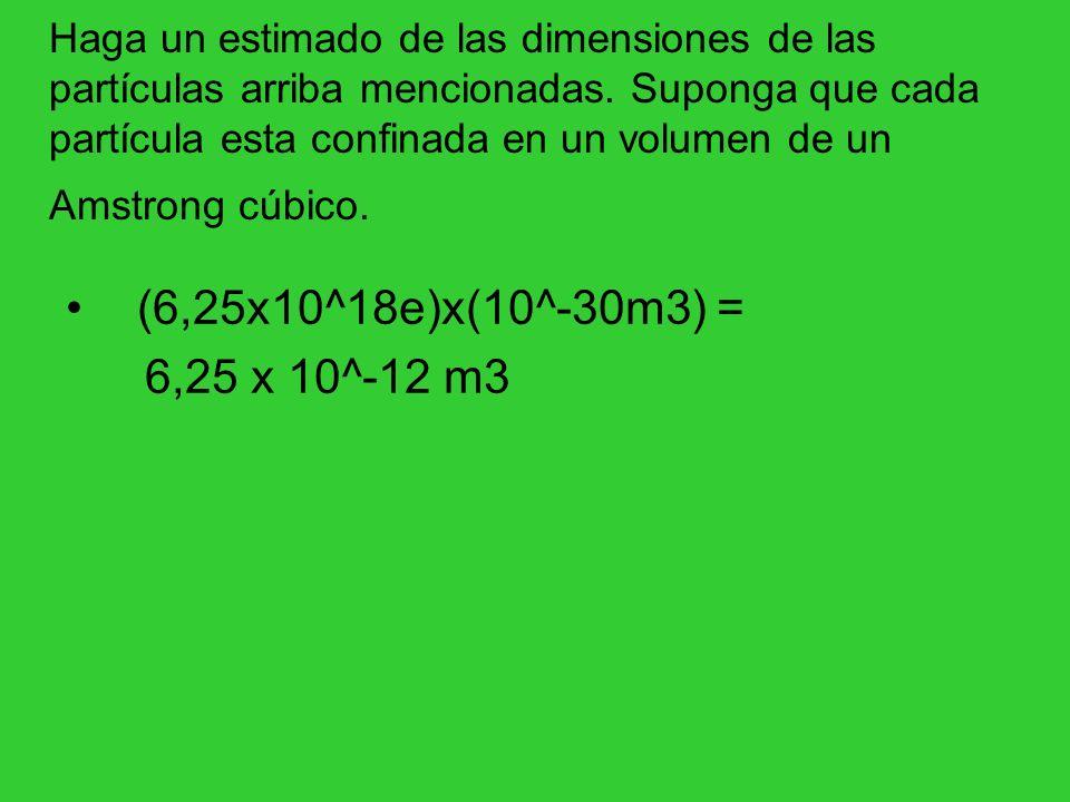 Haga un estimado de las dimensiones de las partículas arriba mencionadas. Suponga que cada partícula esta confinada en un volumen de un Amstrong cúbico.