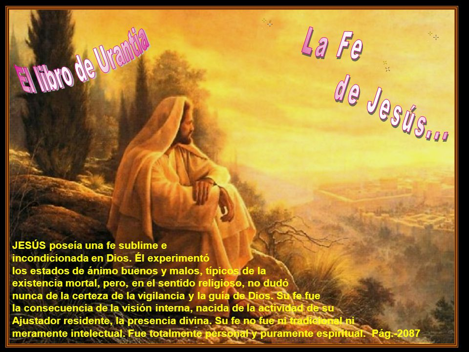 de Jesús... La Fe El libro de Urantia JESÚS poseía una fe sublime e