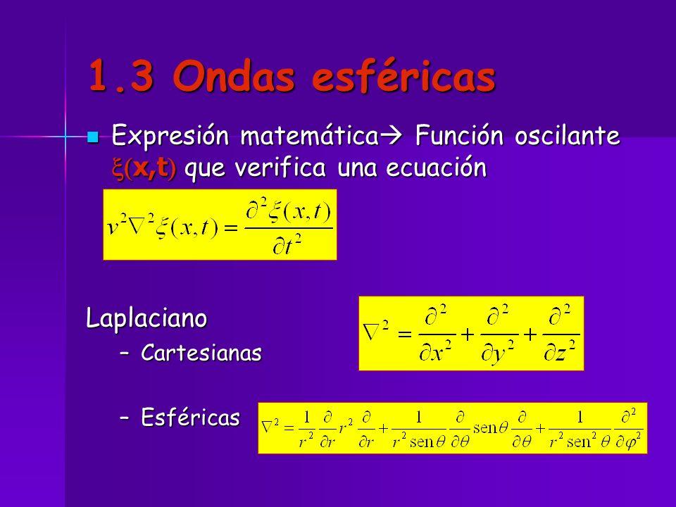 1.3 Ondas esféricas Expresión matemática Función oscilante x(x,t) que verifica una ecuación. Laplaciano.
